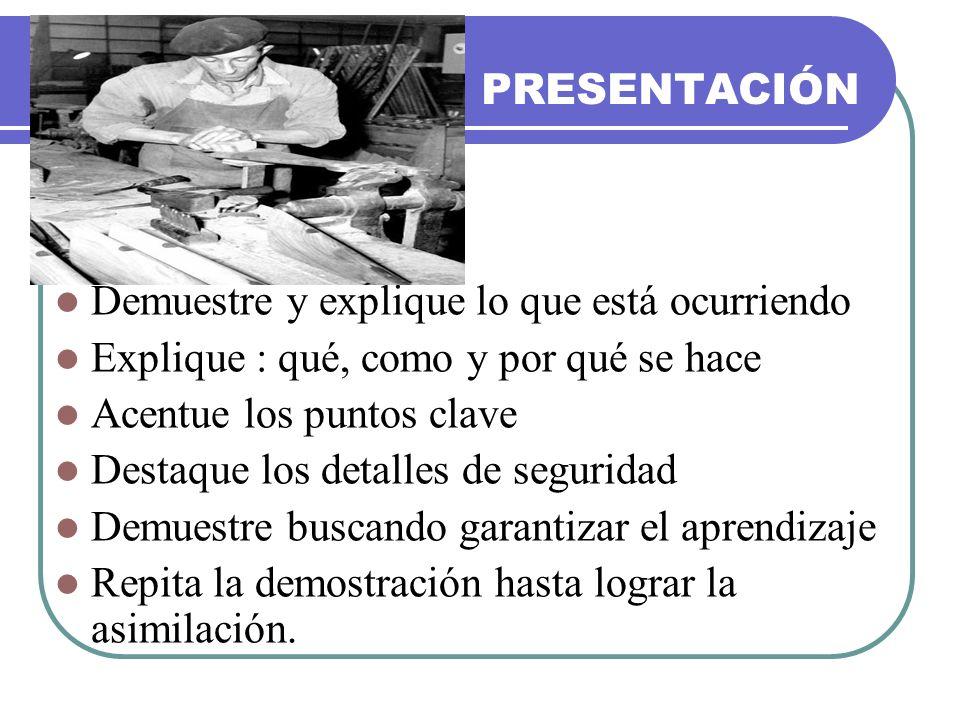 PRESENTACIÓN Demuestre y explique lo que está ocurriendo Explique : qué, como y por qué se hace Acentue los puntos clave Destaque los detalles de segu