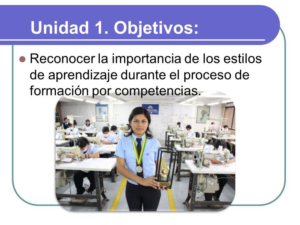 Reconocer la importancia de los estilos de aprendizaje durante el proceso de formación por competencias. Unidad 1. Objetivos: