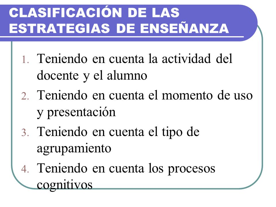CLASIFICACIÓN DE LAS ESTRATEGIAS DE ENSEÑANZA 1. Teniendo en cuenta la actividad del docente y el alumno 2. Teniendo en cuenta el momento de uso y pre