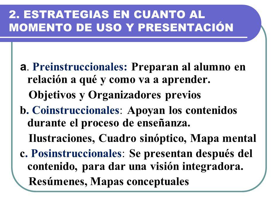 2. ESTRATEGIAS EN CUANTO AL MOMENTO DE USO Y PRESENTACIÓN a. Preinstruccionales: Preparan al alumno en relación a qué y como va a aprender. Objetivos