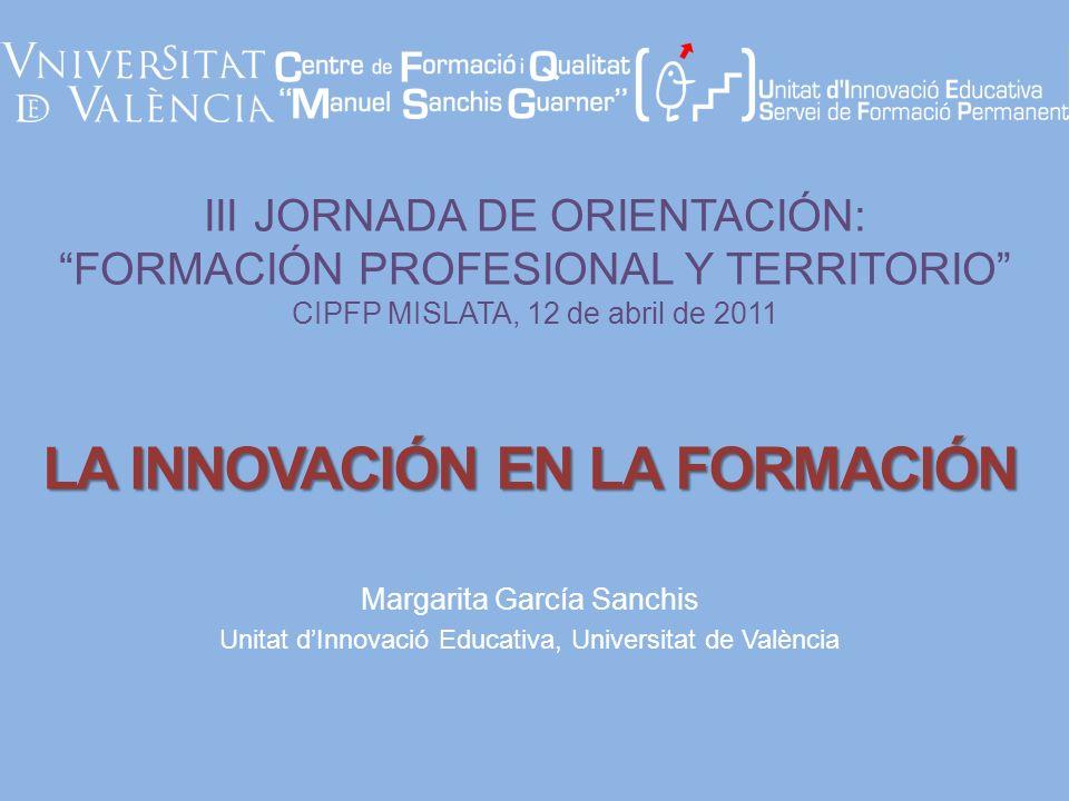III JORNADA DE ORIENTACIÓN: FORMACIÓN PROFESIONAL Y TERRITORIO CIPFP MISLATA, 12 de abril de 2011 Margarita García Sanchis Unitat dInnovació Educativa, Universitat de València LA INNOVACIÓN EN LA FORMACIÓN
