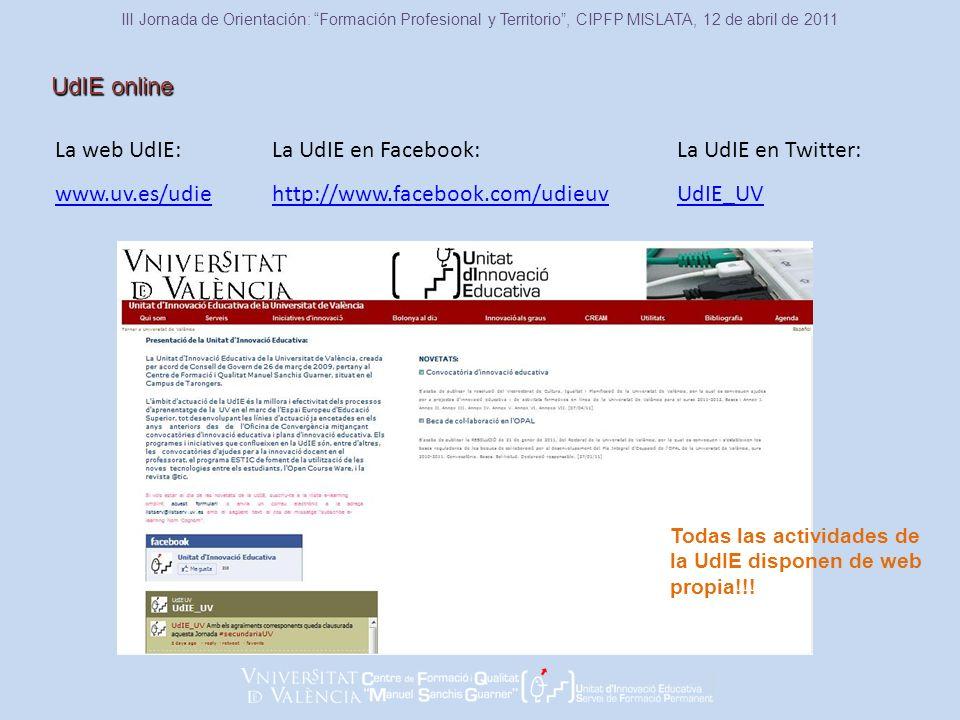 La UdIE en Facebook: http://www.facebook.com/udieuv UdIE online III Jornada de Orientación: Formación Profesional y Territorio, CIPFP MISLATA, 12 de abril de 2011 La web UdIE: www.uv.es/udie La UdIE en Twitter: UdIE_UV Todas las actividades de la UdIE disponen de web propia!!!