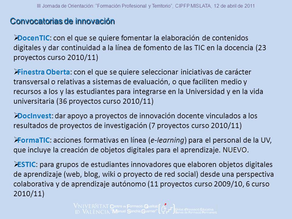 Convocatorias de innovación III Jornada de Orientación: Formación Profesional y Territorio, CIPFP MISLATA, 12 de abril de 2011 DocenTIC: con el que se quiere fomentar la elaboración de contenidos digitales y dar continuidad a la línea de fomento de las TIC en la docencia (23 proyectos curso 2010/11) Finestra Oberta: con el que se quiere seleccionar iniciativas de carácter transversal o relativas a sistemas de evaluación, o que faciliten medio y recursos a los y las estudiantes para integrarse en la Universidad y en la vida universitaria (36 proyectos curso 2010/11) DocInvest: dar apoyo a proyectos de innovación docente vinculados a los resultados de proyectos de investigación (7 proyectos curso 2010/11) NUEVO FormaTIC: acciones formativas en línea (e-learning) para el personal de la UV, que incluye la creación de objetos digitales para el aprendizaje.
