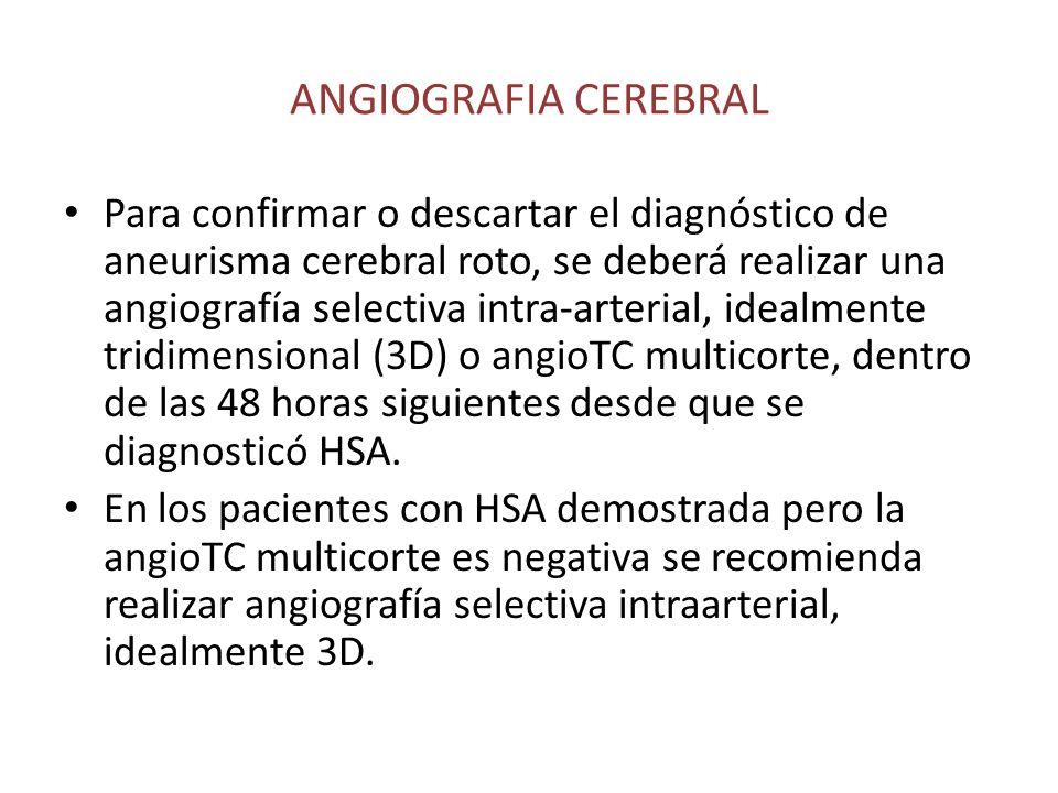 ANGIOGRAFIA CEREBRAL Para confirmar o descartar el diagnóstico de aneurisma cerebral roto, se deberá realizar una angiografía selectiva intra-arterial