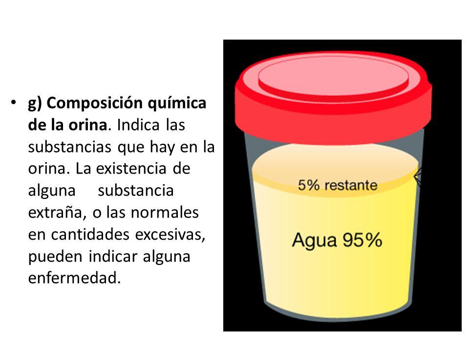 g) Composición química de la orina. Indica las substancias que hay en la orina. La existencia de alguna substancia extraña, o las normales en cantidad