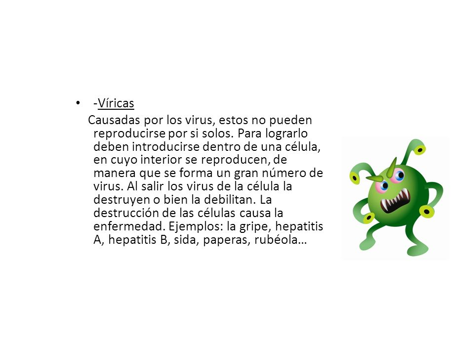 -Víricas Causadas por los virus, estos no pueden reproducirse por si solos. Para lograrlo deben introducirse dentro de una célula, en cuyo interior se
