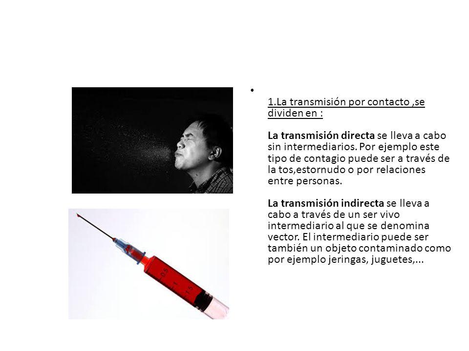 1.La transmisión por contacto,se dividen en : La transmisión directa se lleva a cabo sin intermediarios. Por ejemplo este tipo de contagio puede ser a