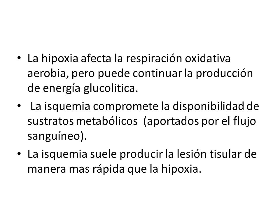 La hipoxia afecta la respiración oxidativa aerobia, pero puede continuar la producción de energía glucolitica. La isquemia compromete la disponibilida