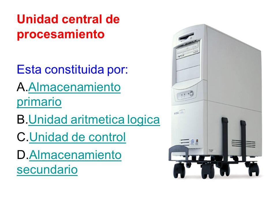 Unidad central de procesamiento Esta constituida por: A.Almacenamiento primarioAlmacenamiento primario B.Unidad aritmetica logicaUnidad aritmetica log