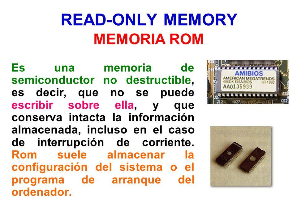 READ-ONLY MEMORY MEMORIA ROM Es una memoria de semiconductor no destructible, es decir, que no se puede escribir sobre ella, y que conserva intacta la
