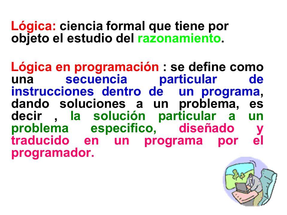 Lógica: ciencia formal que tiene por objeto el estudio del razonamiento. Lógica en programación : se define como una secuencia particular de instrucci