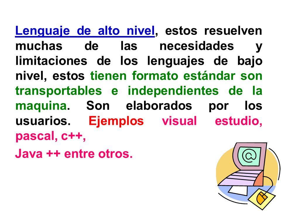 Lenguaje de alto nivel, estos resuelven muchas de las necesidades y limitaciones de los lenguajes de bajo nivel, estos tienen formato estándar son tra