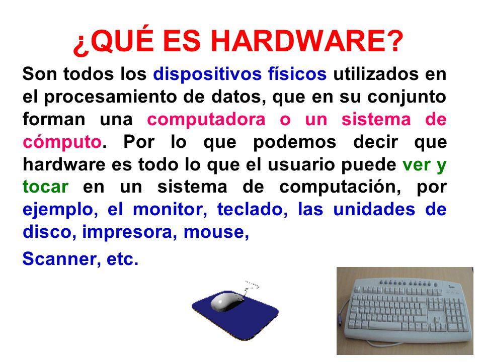 ¿QUÉ ES HARDWARE? Son todos los dispositivos físicos utilizados en el procesamiento de datos, que en su conjunto forman una computadora o un sistema d