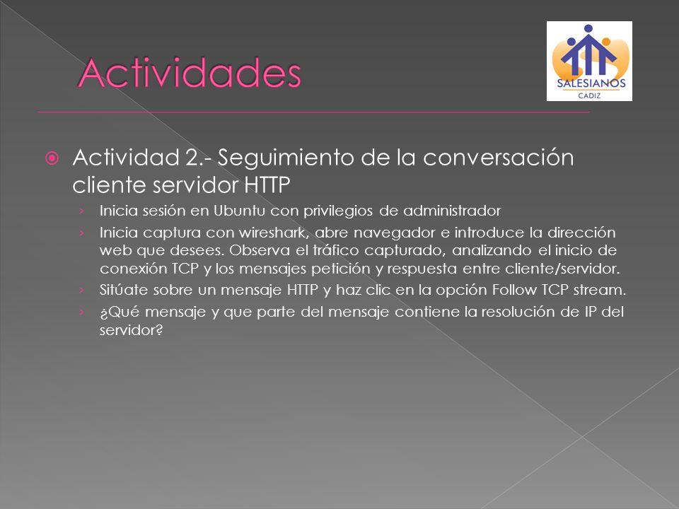 Actividad 2.- Seguimiento de la conversación cliente servidor HTTP Inicia sesión en Ubuntu con privilegios de administrador Inicia captura con wiresha
