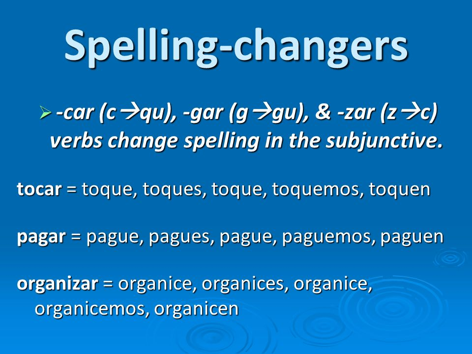 Spelling-changers -car (c qu), -gar (g gu), & -zar (z c) verbs change spelling in the subjunctive. -car (c qu), -gar (g gu), & -zar (z c) verbs change