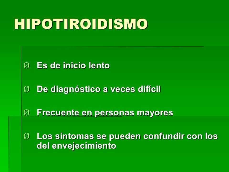 HIPOTIROIDISMO Ø Es de inicio lento Ø De diagnóstico a veces difícil Ø Frecuente en personas mayores Ø Los síntomas se pueden confundir con los del en