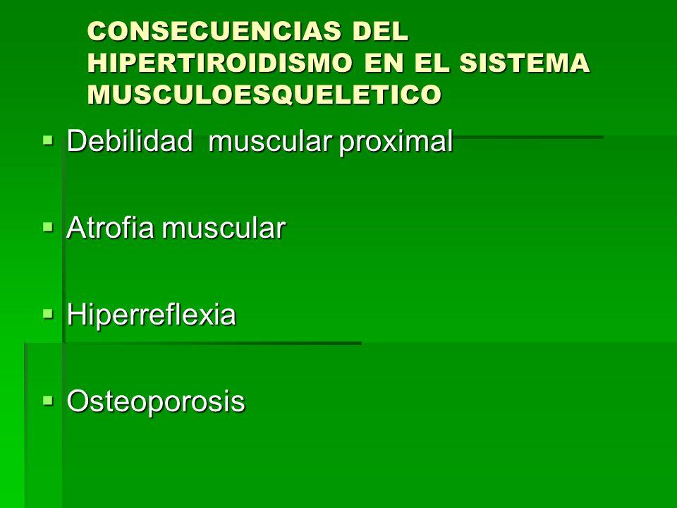 CONSECUENCIAS DEL HIPERTIROIDISMO EN EL SISTEMA MUSCULOESQUELETICO Debilidad muscular proximal Debilidad muscular proximal Atrofia muscular Atrofia mu