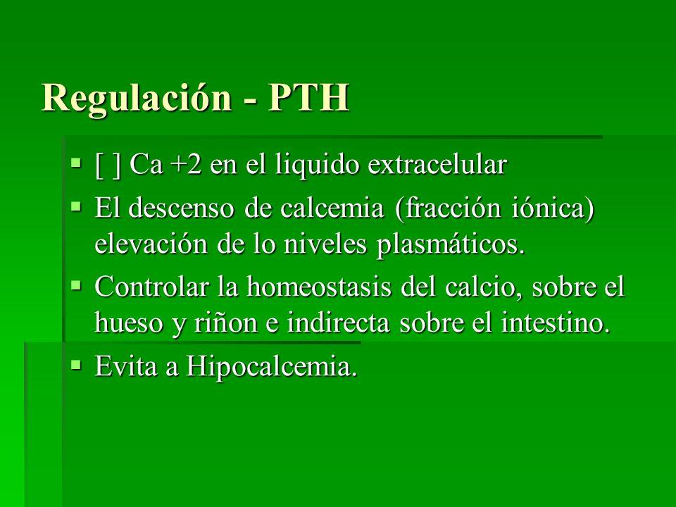 Regulación - PTH [ ] Ca +2 en el liquido extracelular [ ] Ca +2 en el liquido extracelular El descenso de calcemia (fracción iónica) elevación de lo n