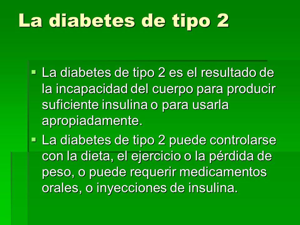 La diabetes de tipo 2 La diabetes de tipo 2 es el resultado de la incapacidad del cuerpo para producir suficiente insulina o para usarla apropiadament