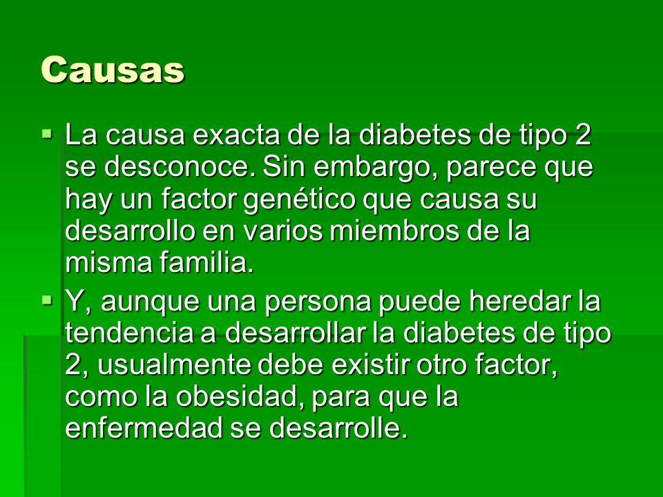 Causas La causa exacta de la diabetes de tipo 2 se desconoce. Sin embargo, parece que hay un factor genético que causa su desarrollo en varios miembro