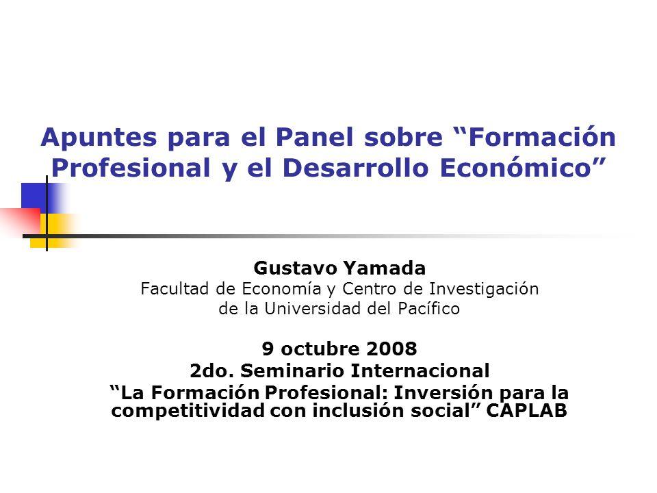 Apuntes para el Panel sobre Formación Profesional y el Desarrollo Económico Gustavo Yamada Facultad de Economía y Centro de Investigación de la Univer