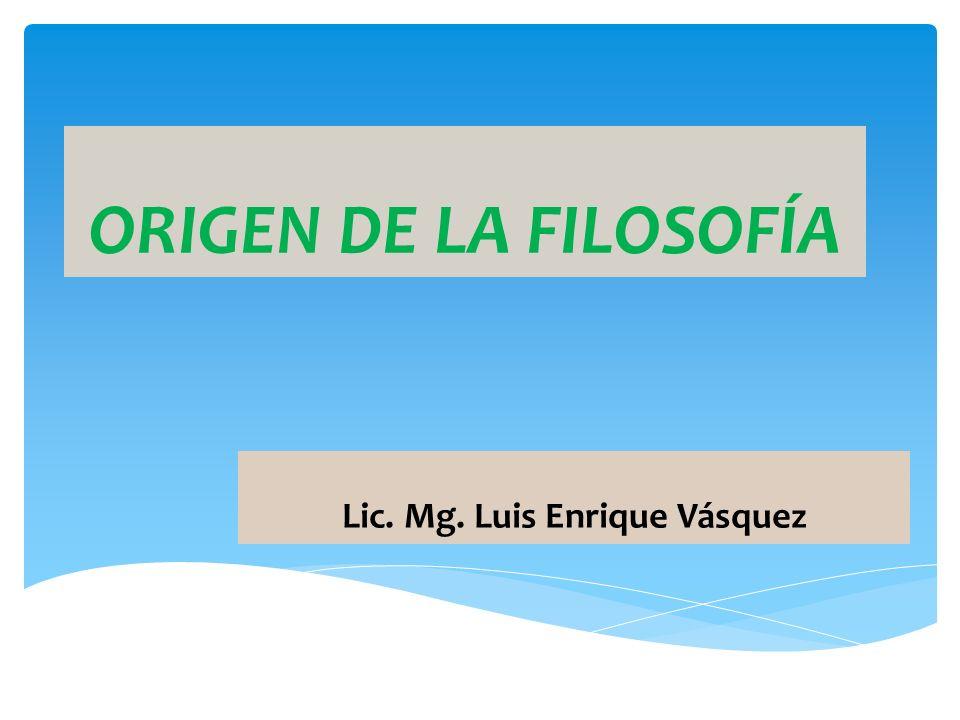 ORIGEN DE LA FILOSOFÍA Lic. Mg. Luis Enrique Vásquez