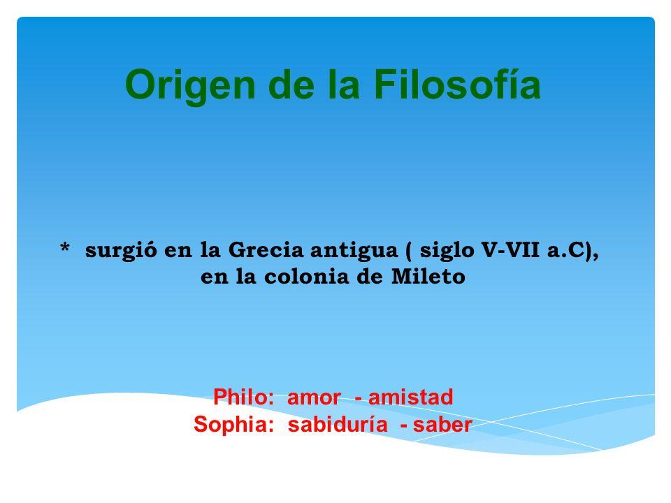 Origen de la Filosofía * surgió en la Grecia antigua ( siglo V-VII a.C), en la colonia de Mileto Philo: amor - amistad Sophia: sabiduría - saber