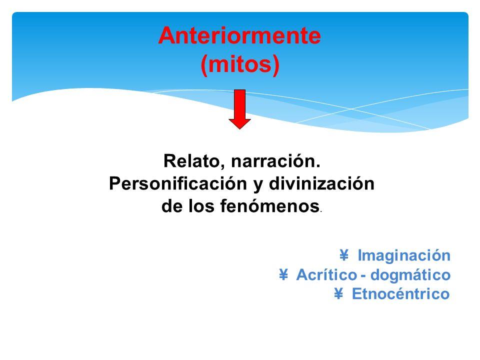 Anteriormente (mitos) Relato, narración. Personificación y divinización de los fenómenos. ¥ Imaginación ¥ Acrítico - dogmático ¥ Etnocéntrico