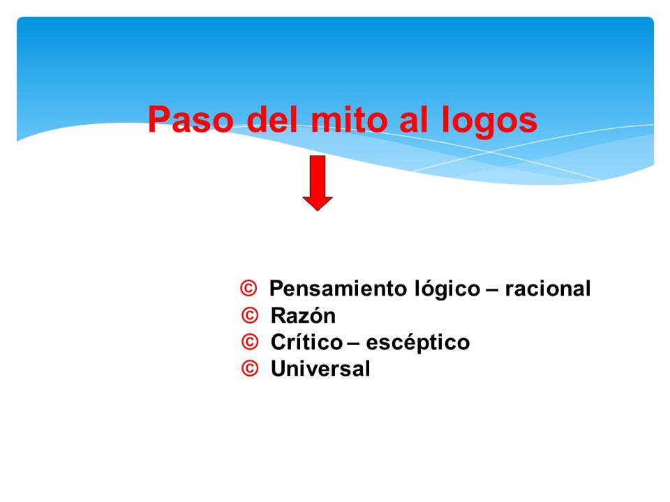 Paso del mito al logos © Pensamiento lógico – racional © Razón © Crítico – escéptico © Universal