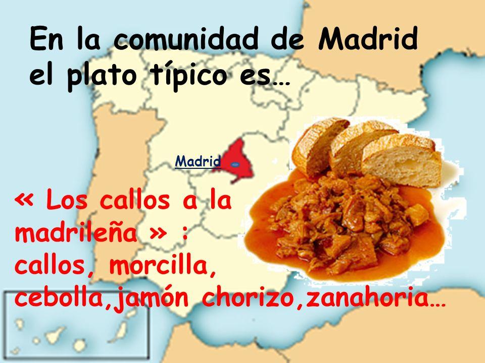 En la comunidad de Madrid el plato típico es… « Los callos a la madrileña » : callos, morcilla, cebolla,jamón chorizo,zanahoria… Madrid