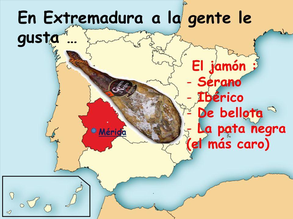 En Extremadura a la gente le gusta … El jamón : - Serano - Ibérico - De bellota - La pata negra (el más caro) Mérida
