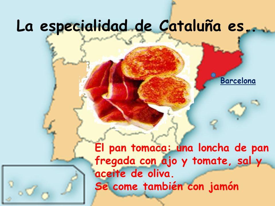 La especialidad de Cataluña es.. El pan tomaca: una loncha de pan fregada con ajo y tomate, sal y aceite de oliva. Se come también con jamón Barcelona