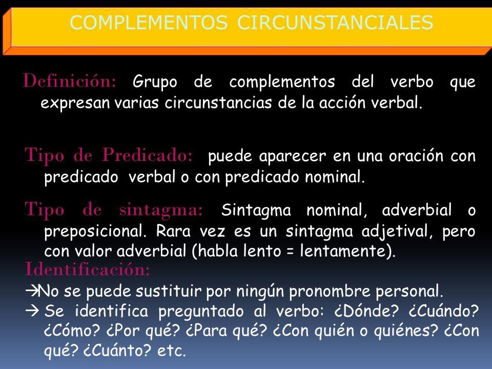 Definición: Grupo de complementos del verbo que expresan varias circunstancias de la acción verbal. COMPLEMENTOS CIRCUNSTANCIALES Tipo de Predicado: p
