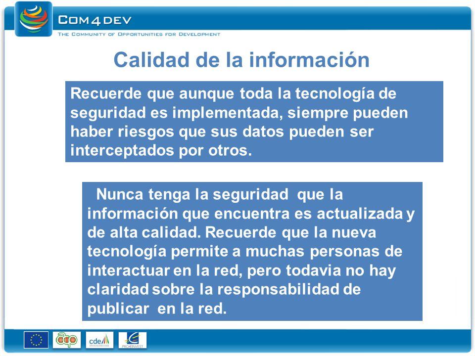 Calidad de la información Recuerde que aunque toda la tecnología de seguridad es implementada, siempre pueden haber riesgos que sus datos pueden ser interceptados por otros.
