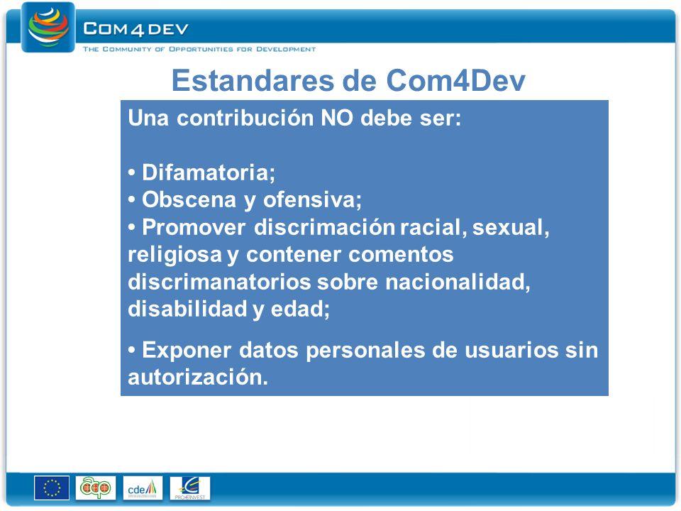Estandares de Com4Dev Una contribución NO debe ser: Difamatoria; Obscena y ofensiva; Promover discrimación racial, sexual, religiosa y contener comentos discrimanatorios sobre nacionalidad, disabilidad y edad; Exponer datos personales de usuarios sin autorización.