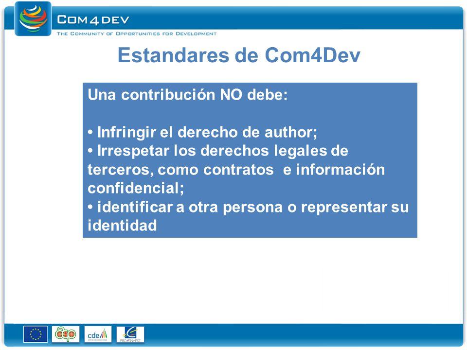 Estandares de Com4Dev Una contribución NO debe: Infringir el derecho de author; Irrespetar los derechos legales de terceros, como contratos e información confidencial; identificar a otra persona o representar su identidad