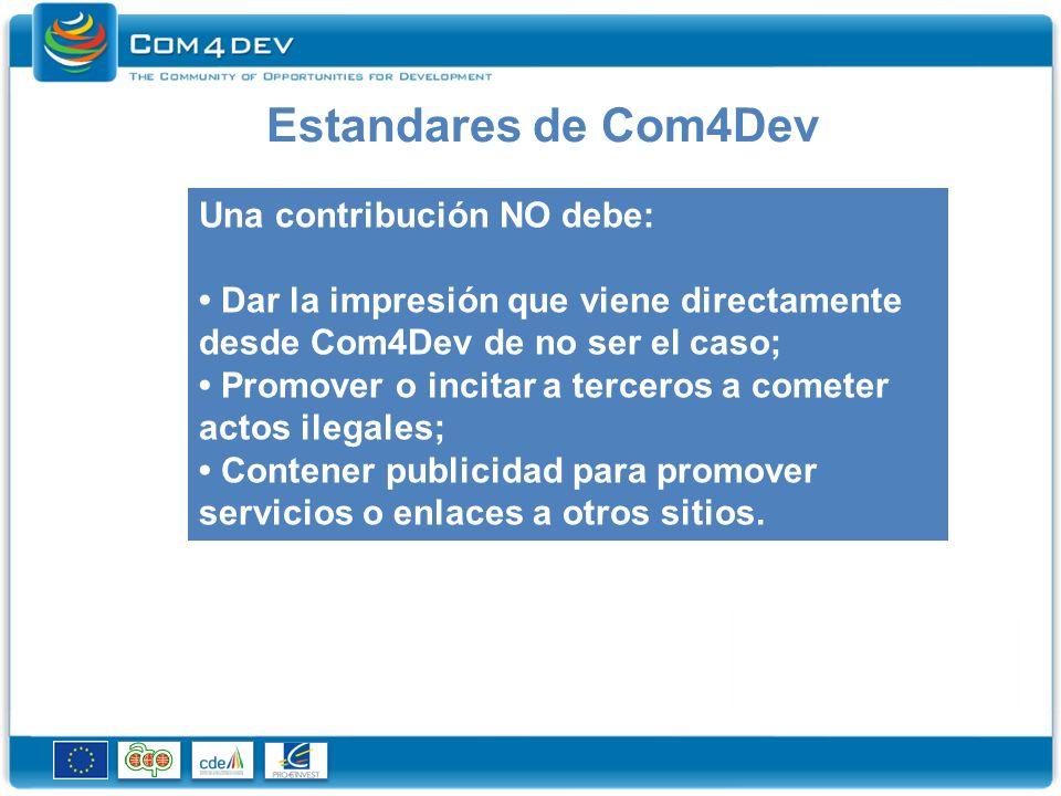 Estandares de Com4Dev Una contribución NO debe: Dar la impresión que viene directamente desde Com4Dev de no ser el caso; Promover o incitar a terceros a cometer actos ilegales; Contener publicidad para promover servicios o enlaces a otros sitios.