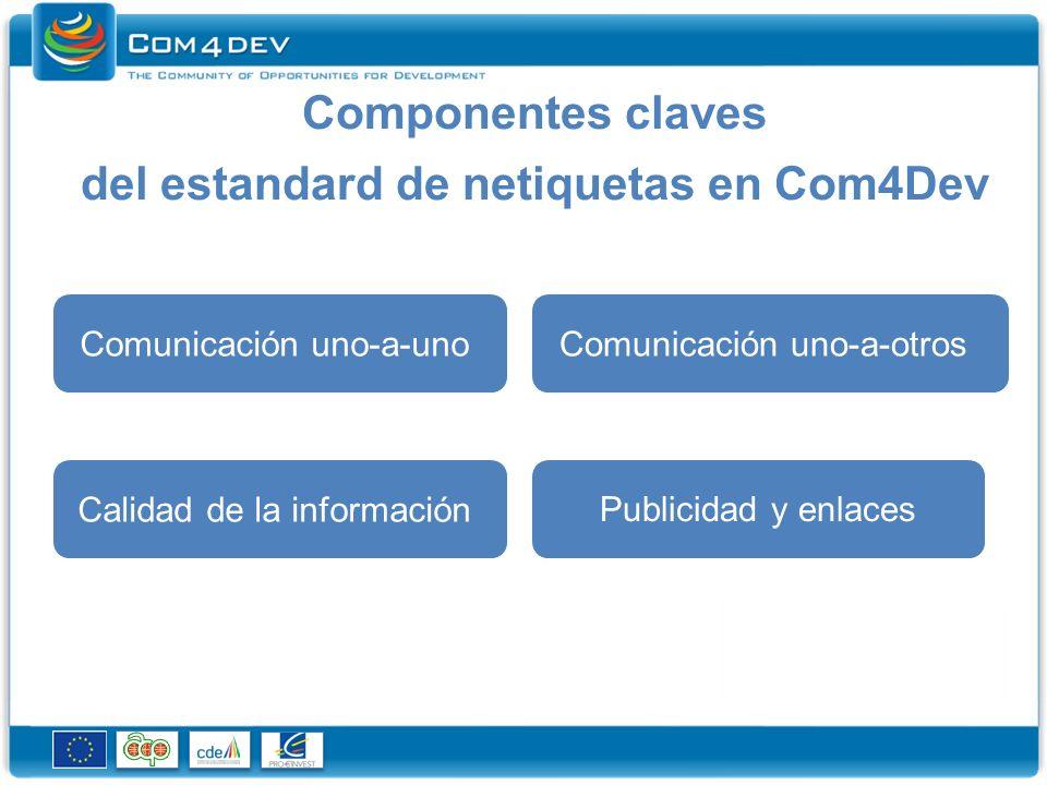 Componentes claves del estandard de netiquetas en Com4Dev Comunicación uno-a-unoComunicación uno-a-otros Calidad de la información Publicidad y enlaces