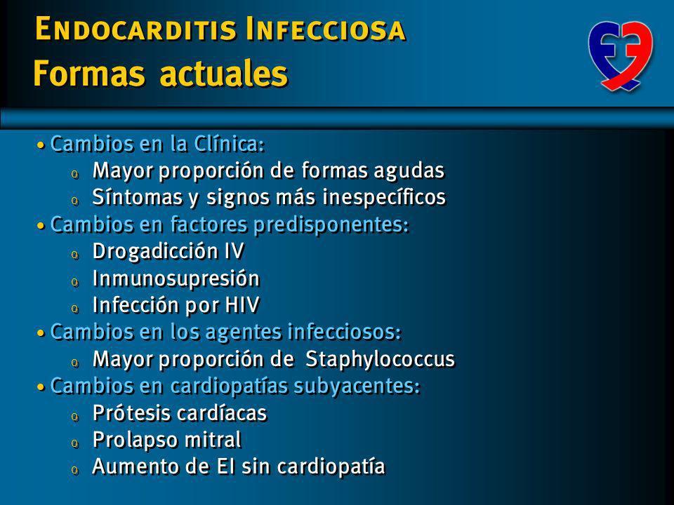 Endocarditis Infecciosa Formas actuales Cambios en la Clínica: o Mayor proporción de formas agudas o Síntomas y signos más inespecíficos Cambios en factores predisponentes: o Drogadicción IV o Inmunosupresión o Infección por HIV Cambios en los agentes infecciosos: o Mayor proporción deStaphylococcus Cambios en cardiopatías subyacentes: o Prótesis cardíacas o Prolapso mitral o Aumento de EI sin cardiopatía Cambios en la Clínica: o Mayor proporción de formas agudas o Síntomas y signos más inespecíficos Cambios en factores predisponentes: o Drogadicción IV o Inmunosupresión o Infección por HIV Cambios en los agentes infecciosos: o Mayor proporción deStaphylococcus Cambios en cardiopatías subyacentes: o Prótesis cardíacas o Prolapso mitral o Aumento de EI sin cardiopatía