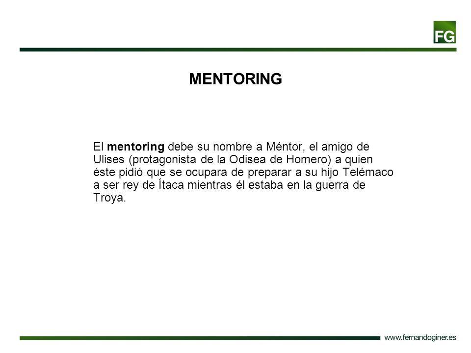 MENTORING El mentoring debe su nombre a Méntor, el amigo de Ulises (protagonista de la Odisea de Homero) a quien éste pidió que se ocupara de preparar