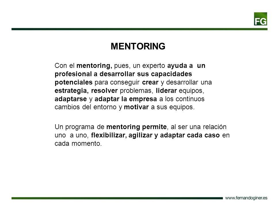 MENTORING Con el mentoring, pues, un experto ayuda a un profesional a desarrollar sus capacidades potenciales para conseguir crear y desarrollar una e