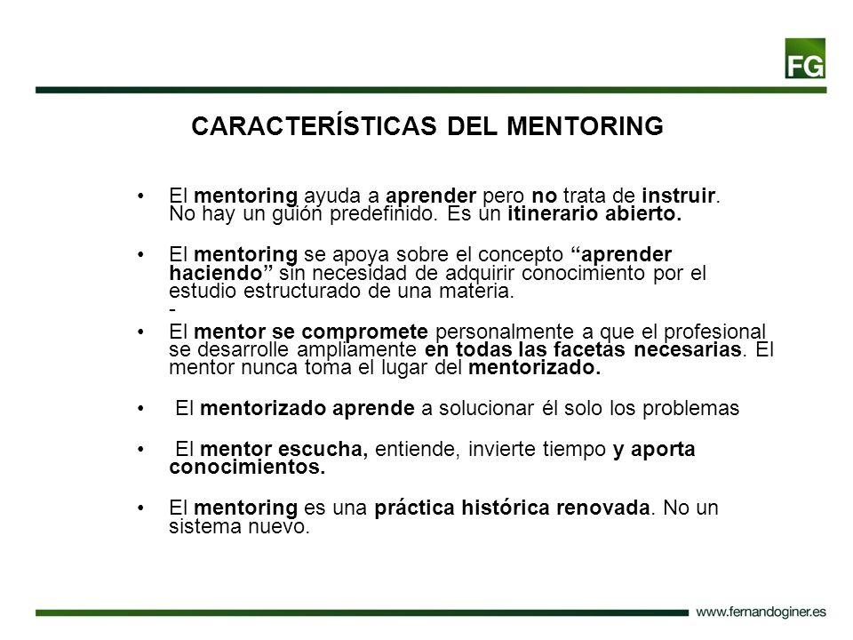 CARACTERÍSTICAS DEL MENTORING El mentoring ayuda a aprender pero no trata de instruir. No hay un guión predefinido. Es un itinerario abierto. El mento