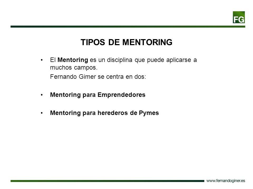 TIPOS DE MENTORING El Mentoring es un disciplina que puede aplicarse a muchos campos. Fernando Gimer se centra en dos: Mentoring para Emprendedores Me