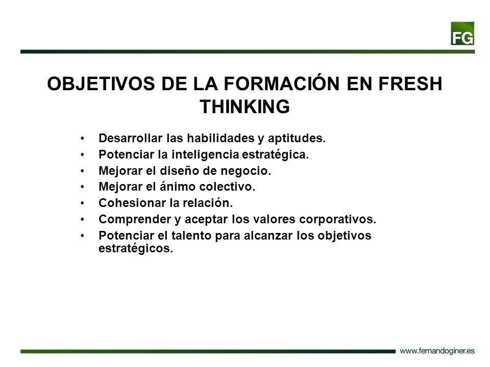 OBJETIVOS DE LA FORMACIÓN EN FRESH THINKING Desarrollar las habilidades y aptitudes. Potenciar la inteligencia estratégica. Mejorar el diseño de negoc