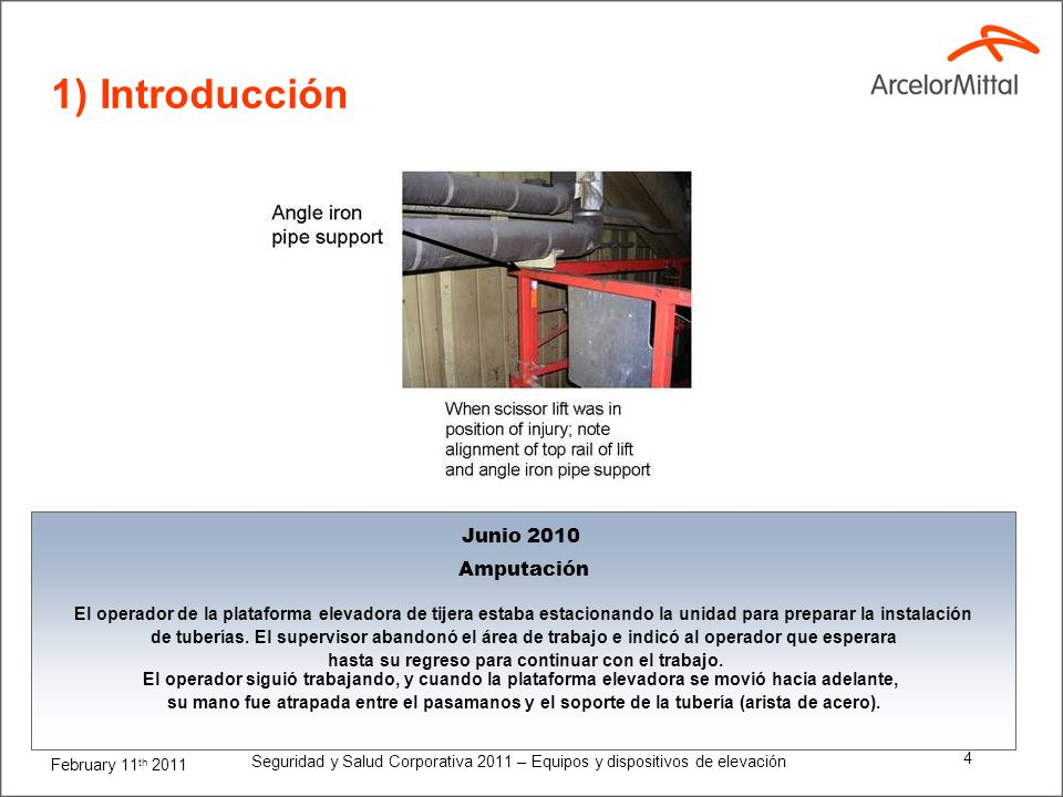 February 11 th 2011 Seguridad y Salud Corporativa 2011 – Equipos y dispositivos de elevación 4 1) Introducción Junio 2010 Amputación El operador de la plataforma elevadora de tijera estaba estacionando la unidad para preparar la instalación de tuberías.