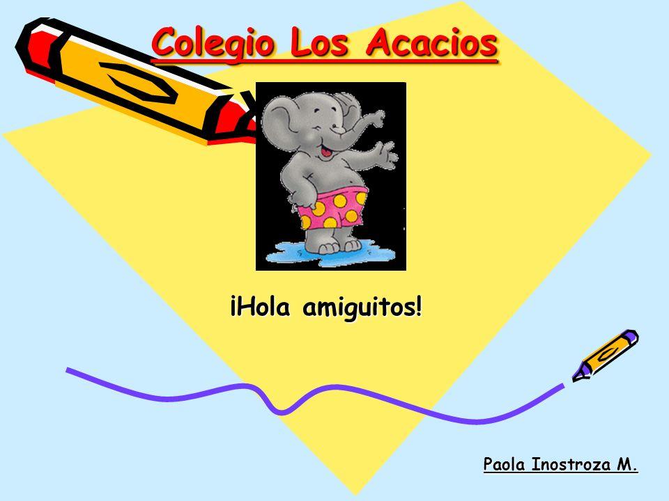 Colegio Los Acacios ¡Hola amiguitos! Paola Inostroza M.