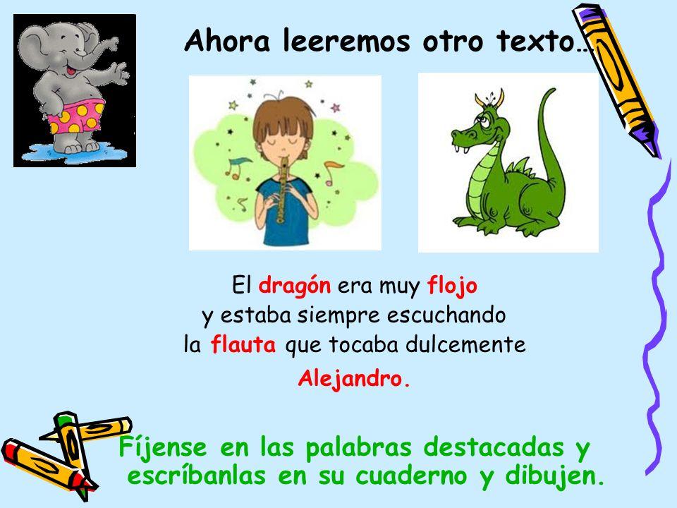 Ahora leeremos otro texto… El dragón era muy flojo y estaba siempre escuchando la flauta que tocaba dulcemente Alejandro. Fíjense en las palabras dest