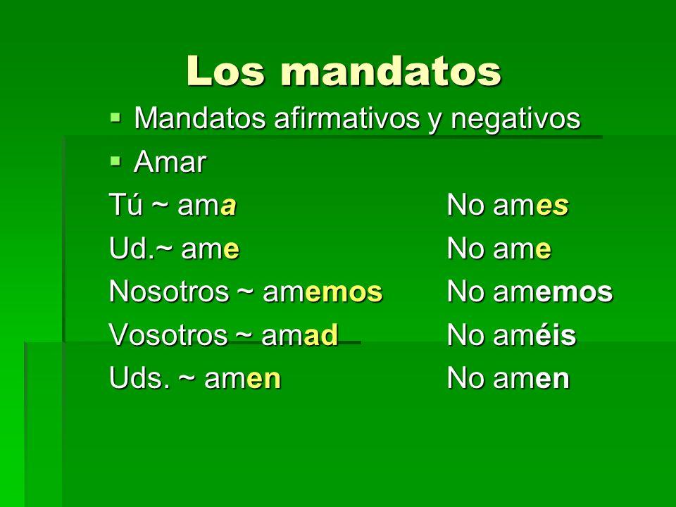 Los mandatos Mandatos afirmativos y negativos Mandatos afirmativos y negativos Amar Amar Tú ~ amaNo ames Ud.~ ameNo ame Nosotros ~ amemosNo amemos Vos