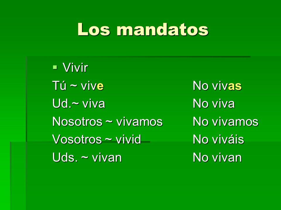 Los mandatos Vivir Vivir Tú ~ viveNo vivas Ud.~ vivaNo viva Nosotros ~ vivamosNo vivamos Vosotros ~ vividNo viváis Uds. ~ vivanNo vivan
