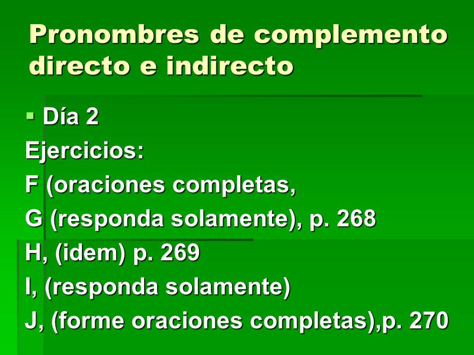 Pronombres de complemento directo e indirecto Día 2 Día 2Ejercicios: F (oraciones completas, G (responda solamente), p. 268 H, (idem) p. 269 I, (respo